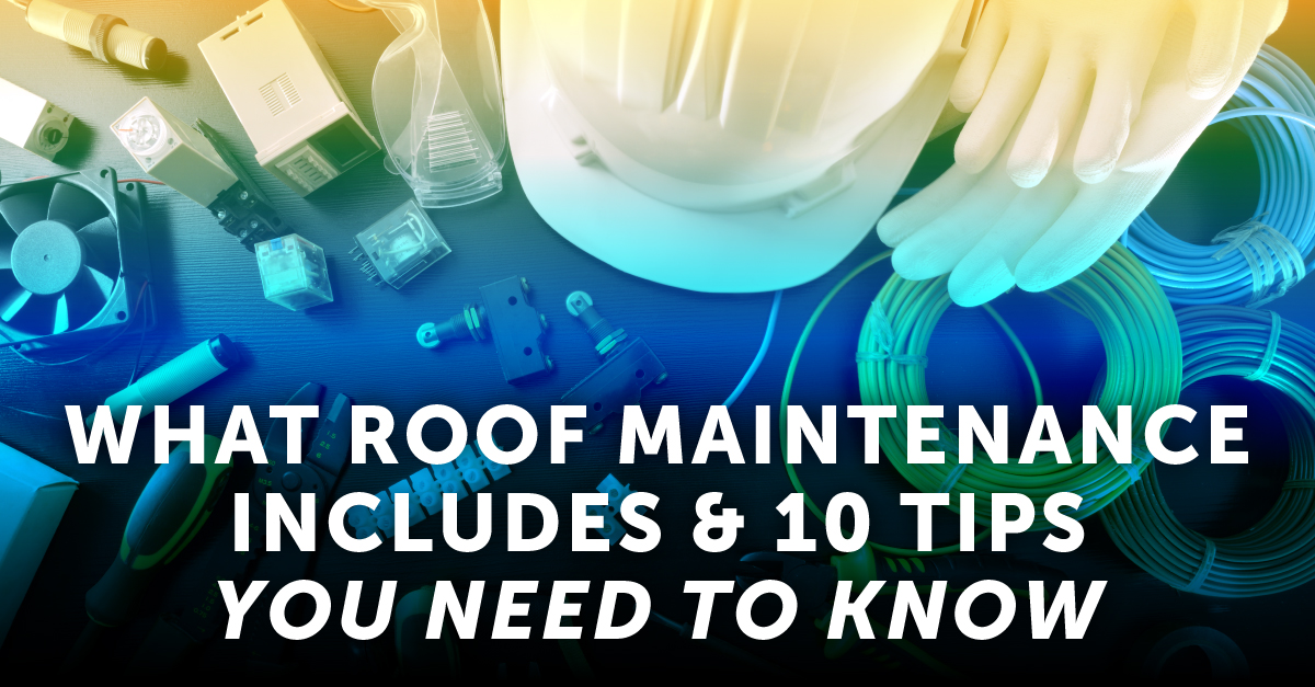 What Roof Maintenance Includes & 10 Tips You Need To Know
