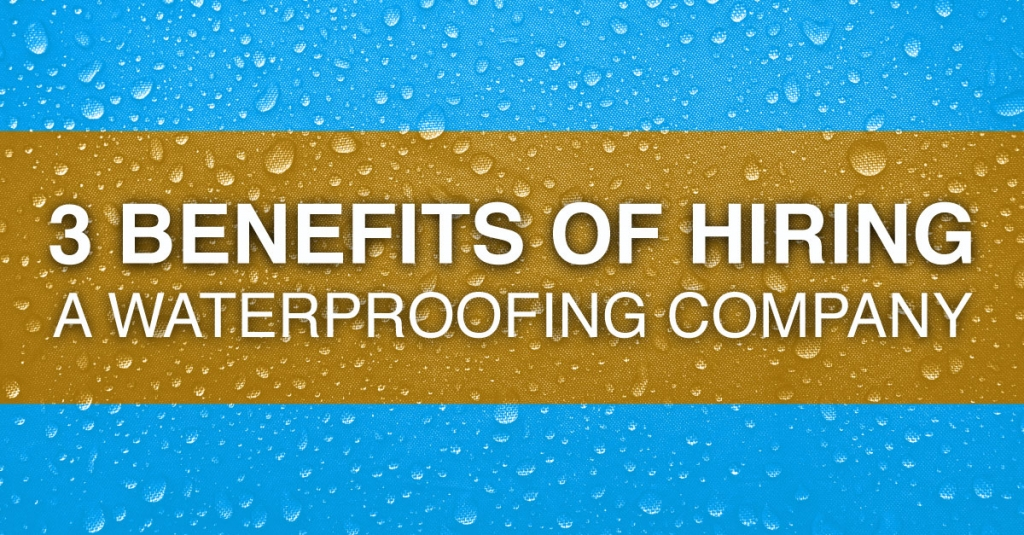 3 Benefits Of Hiring A Waterproofing Company
