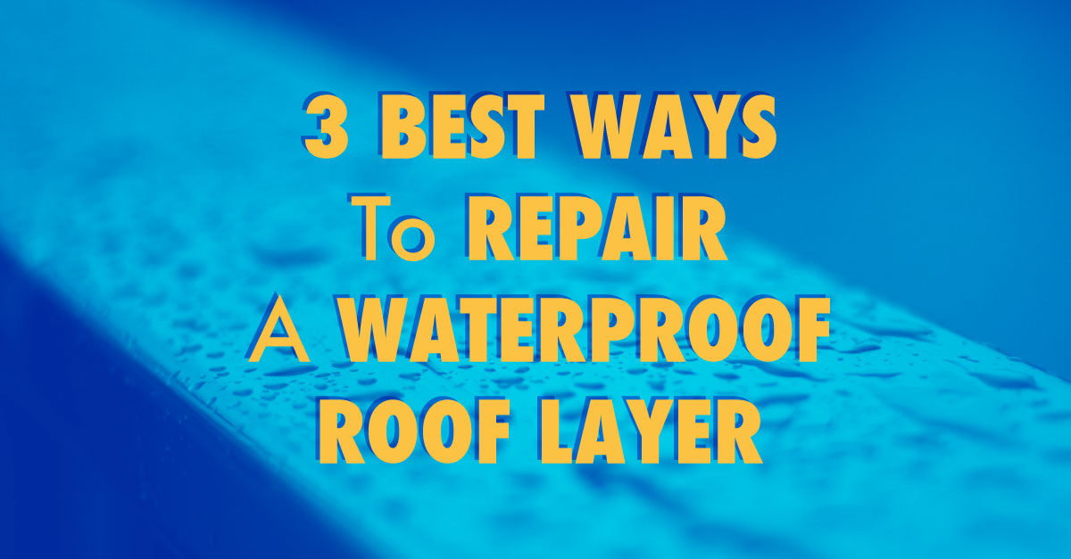 3 Best Ways to Repair a Waterproof Roof Layer