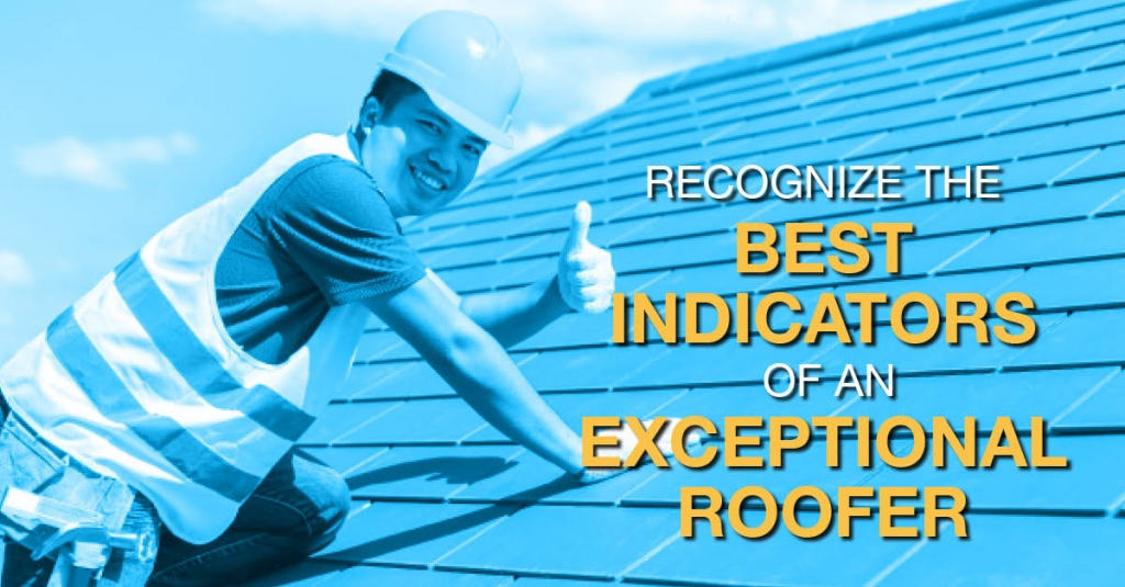 Recognize the Best Indicators Of An Exceptional Roofer